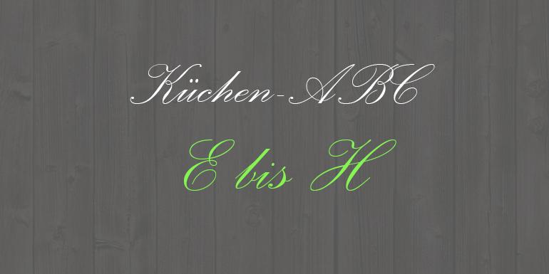 Küchen-ABC Teil 2 – Von E – H